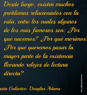Desde luego, existen muchos problemas relacionados con la vida, entre los cuales algunos de los más famosos son: ¿Por qué nacemos? ¿Por qué morimos? ¿Por qué queremos pasar la mayor parte de la existencia llevando relojes de lectura directa?    La Guía del Autoestopista Galáctico  Douglas Adams