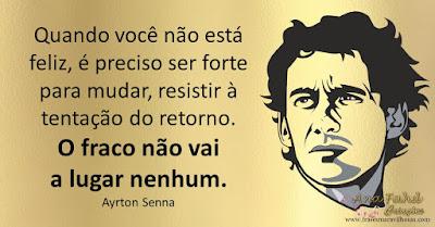 Quando você não está feliz, é preciso ser forte para mudar, resistir à tentação do retorno. O fraco não vai a lugar nenhum. Ayrton Senna