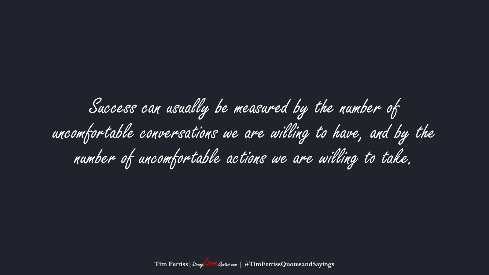 Success can usually be measured by the number of uncomfortable conversations we are willing to have, and by the number of uncomfortable actions we are willing to take. (Tim Ferriss);  #TimFerrissQuotesandSayings