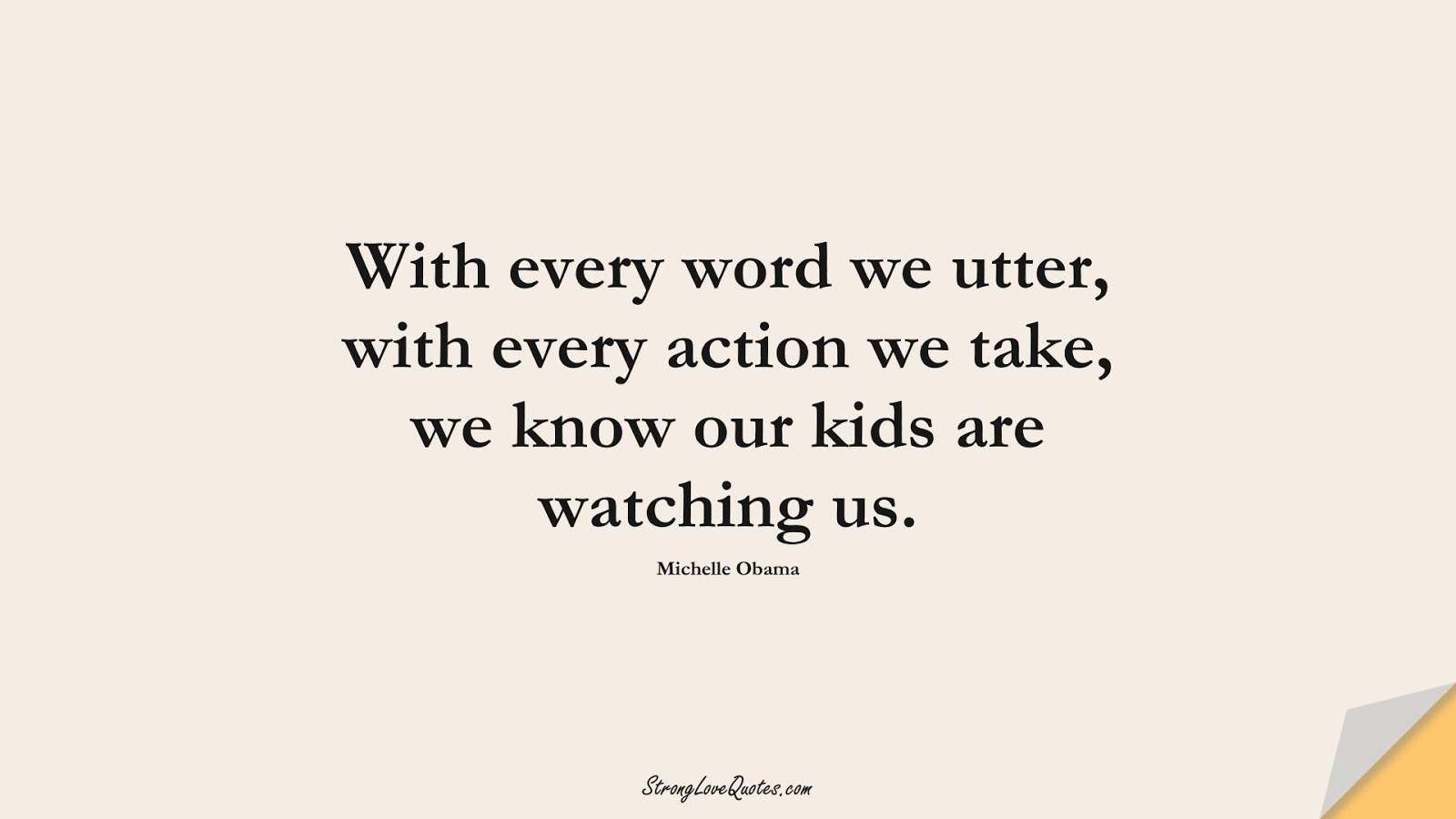 With every word we utter, with every action we take, we know our kids are watching us. (Michelle Obama);  #EducationQuotes