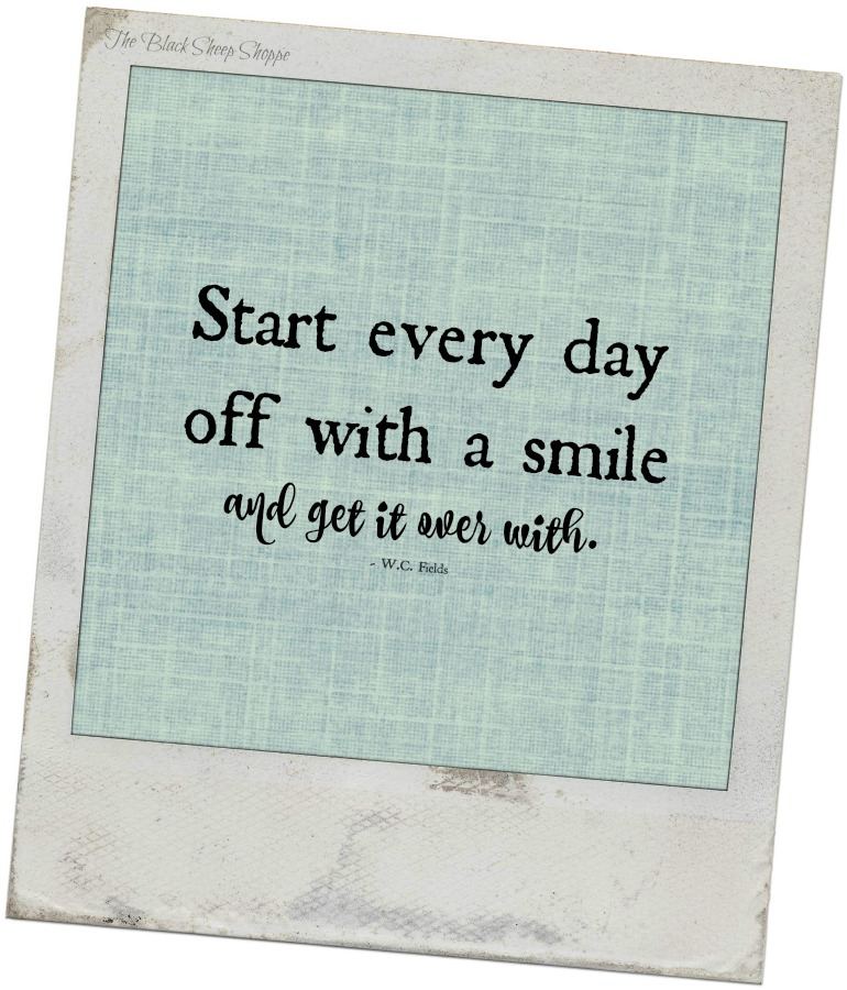 Start everyday off with a smile and get it over with. -W.C. Fields