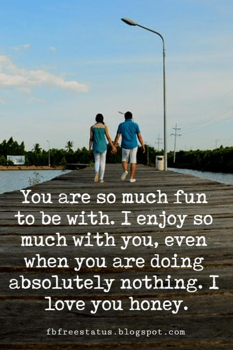 romantic love sayings, You are so much fun to be with. I enjoy so much with you, even when you are doing absolutely nothing. I love you honey.