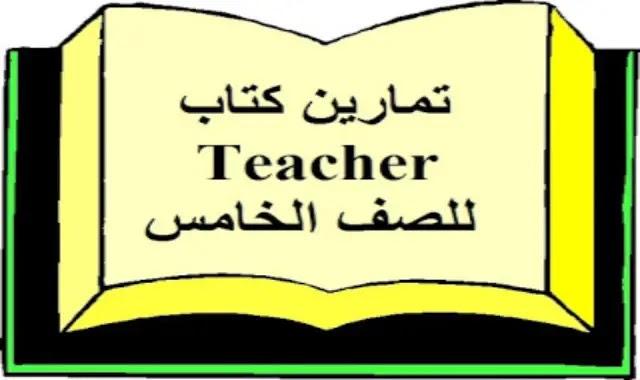 تمارين كتاب Teacher فى اللغة الانجليزية للصف الخامس الابتدائى الترم الاول من درس انجليزي