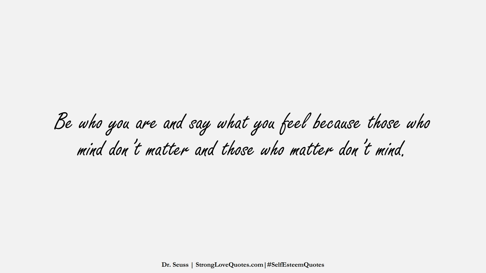 Be who you are and say what you feel because those who mind don't matter and those who matter don't mind. (Dr. Seuss);  #SelfEsteemQuotes