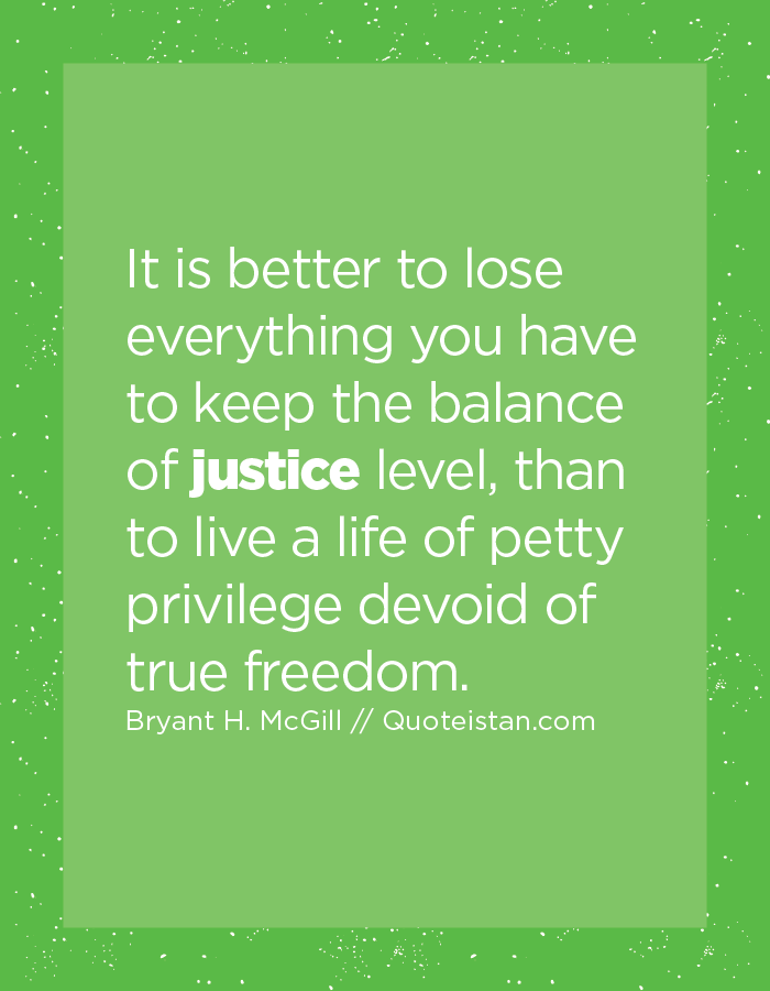 It is better to lose everything you have to keep the balance of justice level, than to live a life of petty privilege devoid of true freedom.
