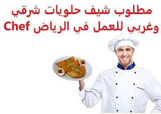 Chef sweets eastern and western are required to work in Riyadh To work in Riyadh Type of permanence Full-time Qualification Not required Experience At least three years of work in the field To have a transferable residence Salary It is decided after the interview