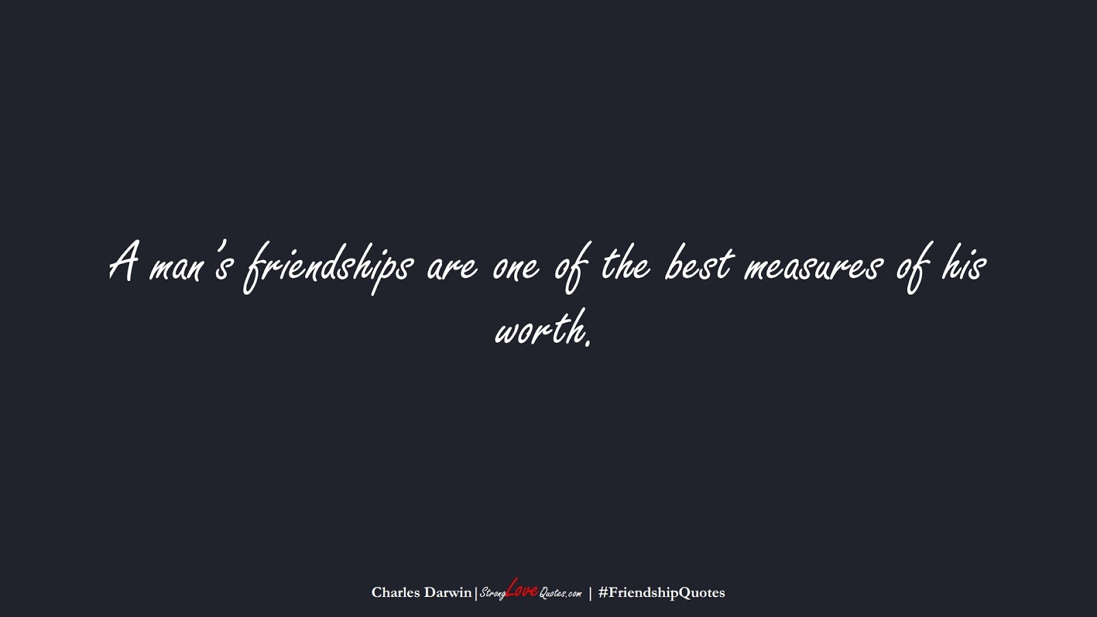 A man's friendships are one of the best measures of his worth. (Charles Darwin);  #FriendshipQuotes