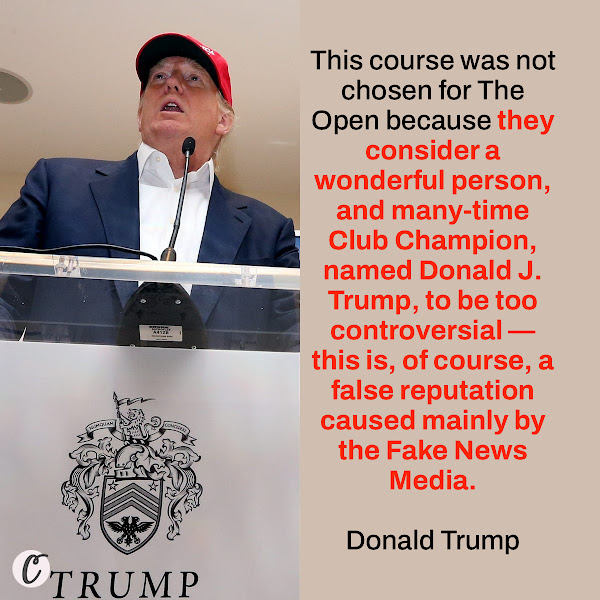 This course was not chosen for The Open because they consider a wonderful person, and many-time Club Champion, named Donald J. Trump, to be too controversial — this is, of course, a false reputation caused mainly by the Fake News Media. — Donald Trump