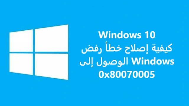 كيفية إصلاح خطأ رفض الوصول إلى Windows 0x80070005
