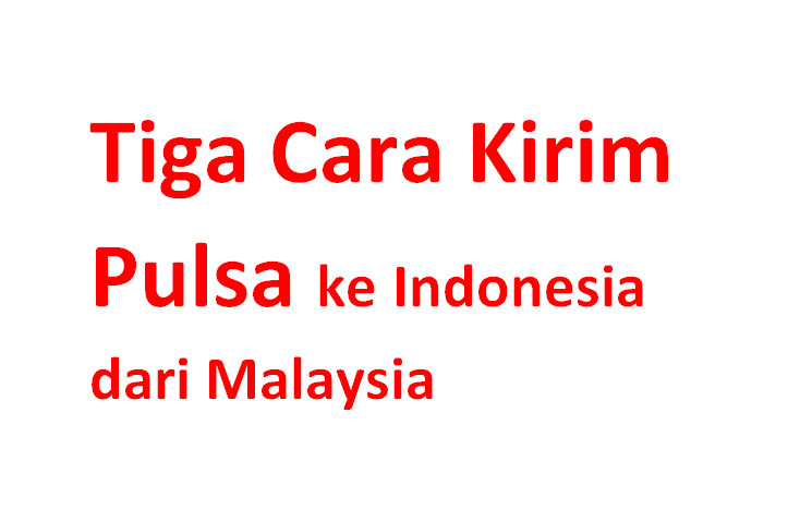 Tiga Cara Kirim Pulsa Ke Indonesia Dari Malaysia Dan Sebaliknya Warga Negara Indonesia