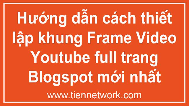 Hướng dẫn cách thiết lập khung Frame Video Youtube full trang Blogspot mới nhất