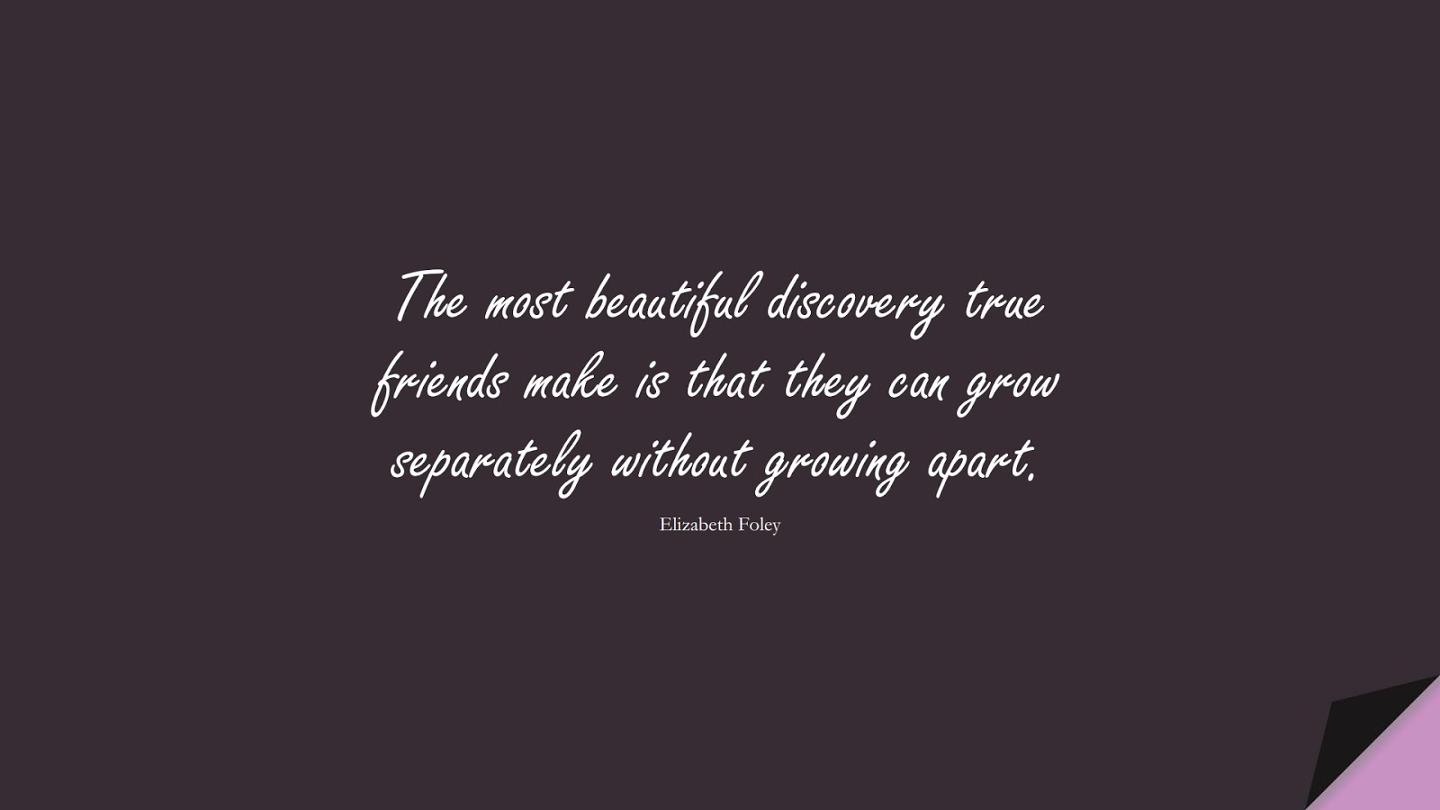 The most beautiful discovery true friends make is that they can grow separately without growing apart. (Elizabeth Foley);  #FriendshipQuotes