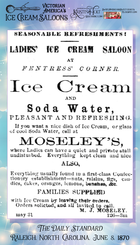 Kristin Holt | Victorian America's Ice Cream Saloons. Ladies' Ice Cream Saloon advertises Ice Cream and Soda Water at Moseley's, within The Daily Standard newspaper of Raleigh, North Carolina. Dated June 8, 1870.