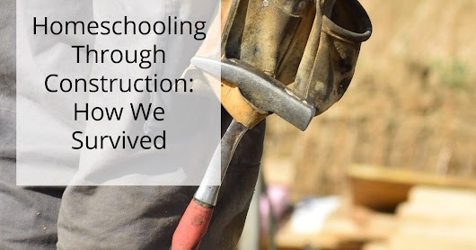 Hey, We Survived Homeschooling Through Construction!