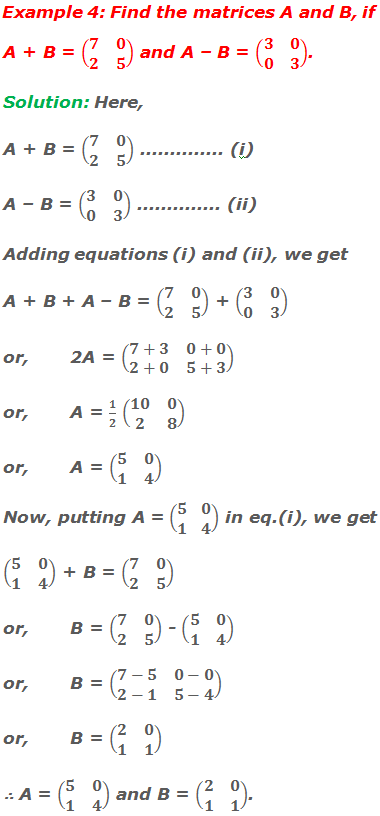 Example 4: Find the matrices A and B, if A + B = (■(7&0@2&5)) and A – B = (■(3&0@0&3)). Solution: Here, A + B = (■(7&0@2&5)) .............. (i) A – B = (■(3&0@0&3)) .............. (ii) Adding matrix equations (i) and (ii), we get A + B + A – B = (■(7&0@2&5)) + (■(3&0@0&3)) or,2A = (■(7+3&0+0@2+0&5+3)) or,A = 1/2 (■(10&0@2&8)) or,A = (■(5&0@1&4)) Now, putting A = (■(5&0@1&4)) in matrix equation (i), we get (■(5&0@1&4)) + B = (■(7&0@2&5)) or,B = (■(7&0@2&5)) - (■(5&0@1&4)) or,B = (■(7-5&0-0@2-1&5-4)) or,B = (■(2&0@1&1)) ∴ A = (■(5&0@1&4)) and B = (■(2&0@1&1)).