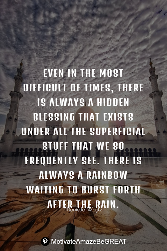 "Inspirational Quotes About Life And Struggles: ""Even in the most difficult of times, there is always a hidden blessing that exists under all the superficial stuff that we so frequently see. There is always a rainbow waiting to burst forth after the rain."" - Daniella Whyte"