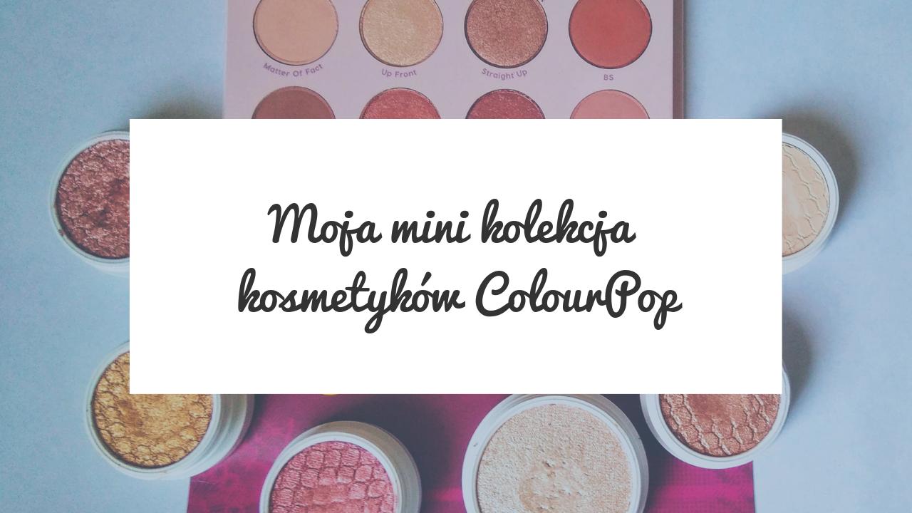 Moja mini kolekcja kosmetyków ColourPop - Recenzja