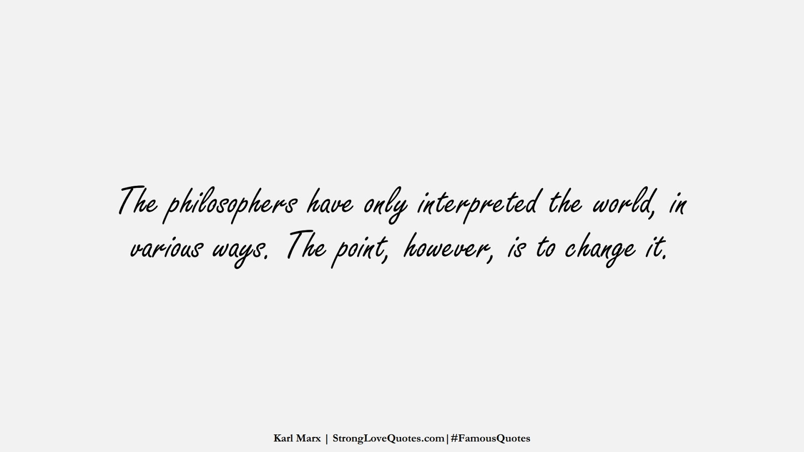 The philosophers have only interpreted the world, in various ways. The point, however, is to change it. (Karl Marx);  #FamousQuotes