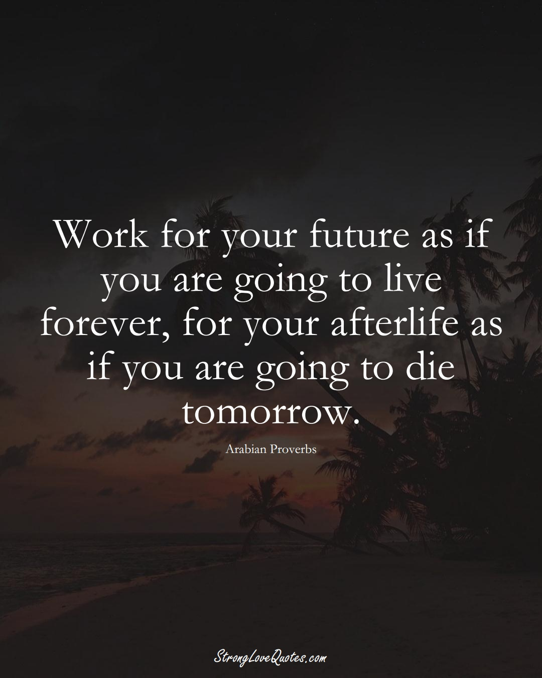 Work for your future as if you are going to live forever, for your afterlife as if you are going to die tomorrow. (Arabian Sayings);  #aVarietyofCulturesSayings