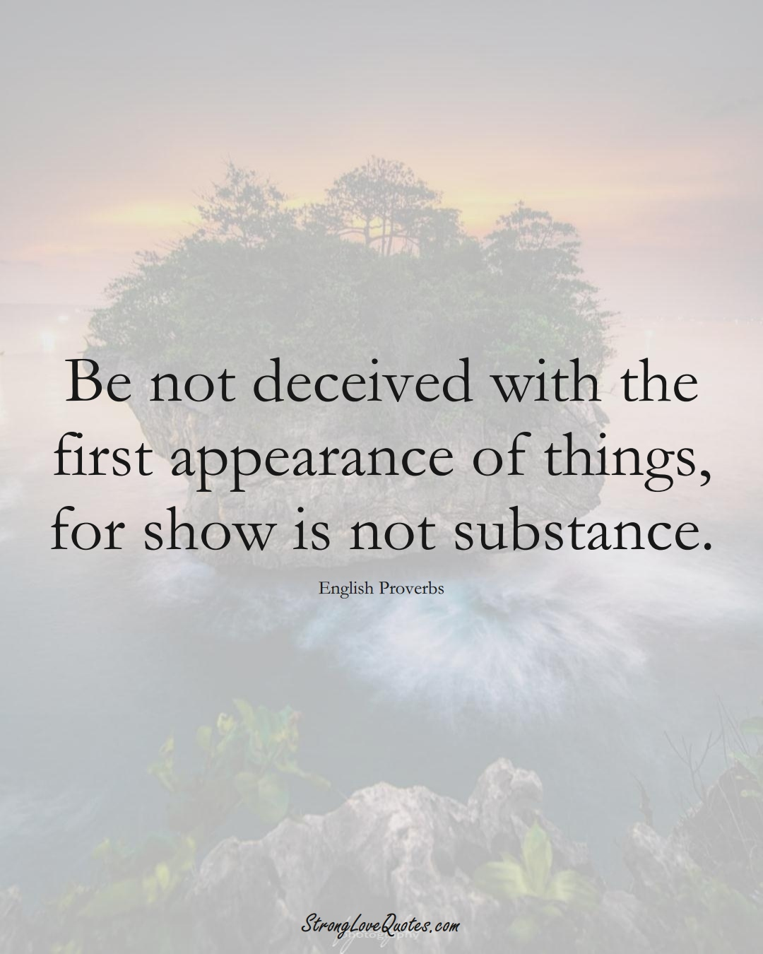 Be not deceived with the first appearance of things, for show is not substance. (English Sayings);  #EuropeanSayings