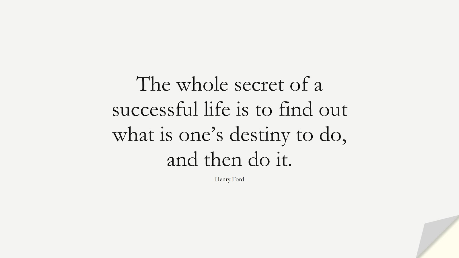 The whole secret of a successful life is to find out what is one's destiny to do, and then do it. (Henry Ford);  #MotivationalQuotes