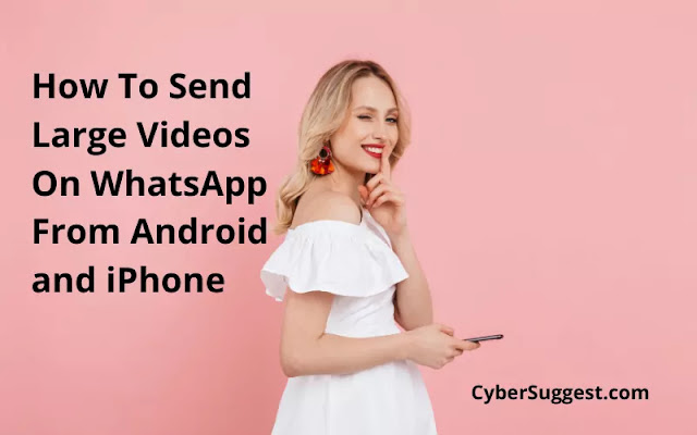 How To Send Large Videos On WhatsApp From Android and iPhone