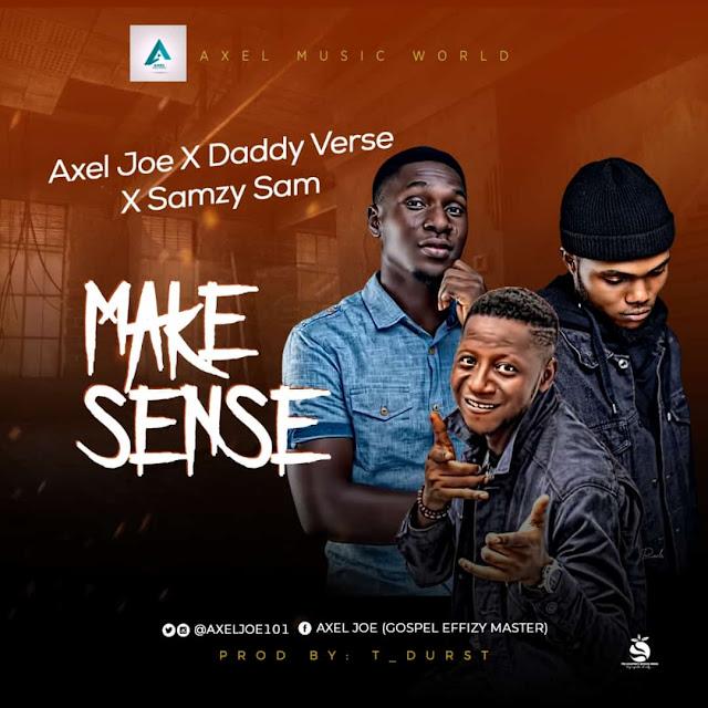 Axel Joe -Make Sense Ft. Daddy Verse and Samzy Sam