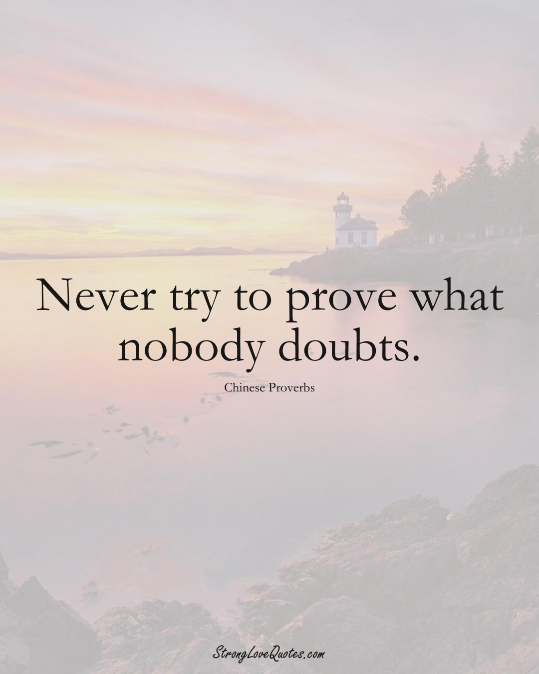 Never try to prove what nobody doubts. (Chinese Sayings);  #AsianSayings