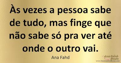 Às vezes a pessoa sabe de tudo, mas finge que não sabe só pra ver até onde o outro vai. Ana Fahd