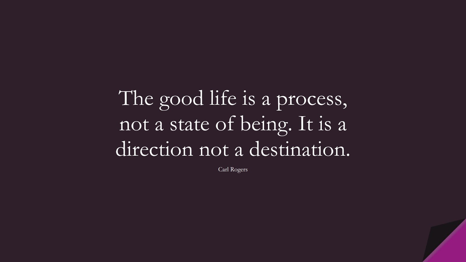 The good life is a process, not a state of being. It is a direction not a destination. (Carl Rogers);  #LifeQuotes