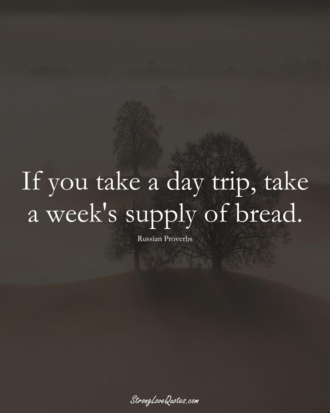 If you take a day trip, take a week's supply of bread. (Russian Sayings);  #AsianSayings