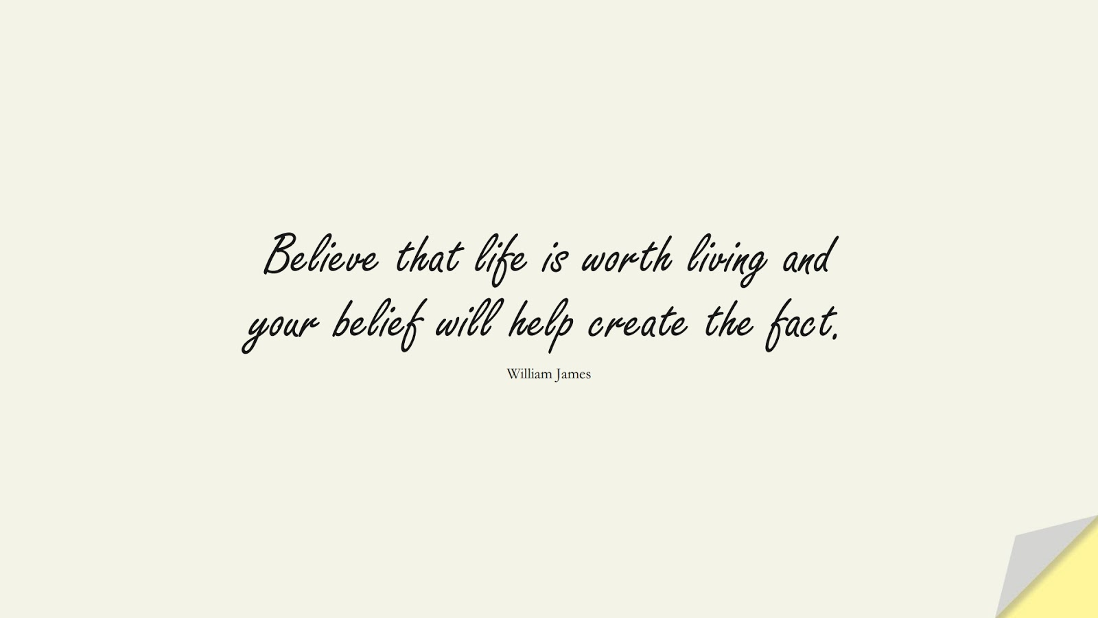 Believe that life is worth living and your belief will help create the fact. (William James);  #LifeQuotes