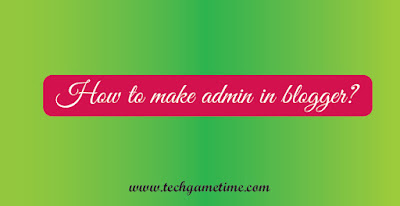 How To Make Admin In Blogger?