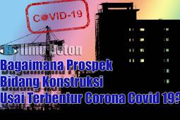 Bagaimana Prospek Bidang Konstruksi Usai Terbentur Corona Covid 19?