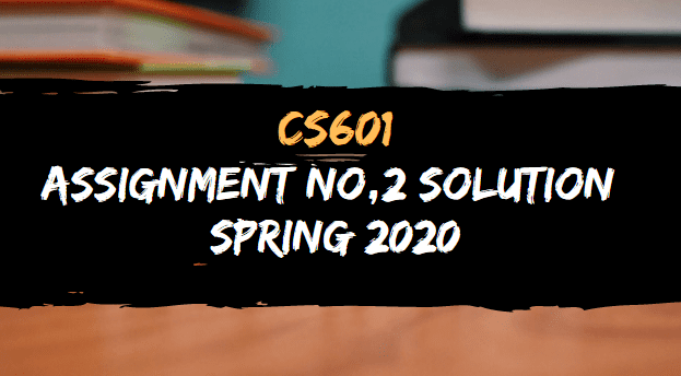 CS601 ASSIGNMENT NO.2 SOLUTION SPRING 2020