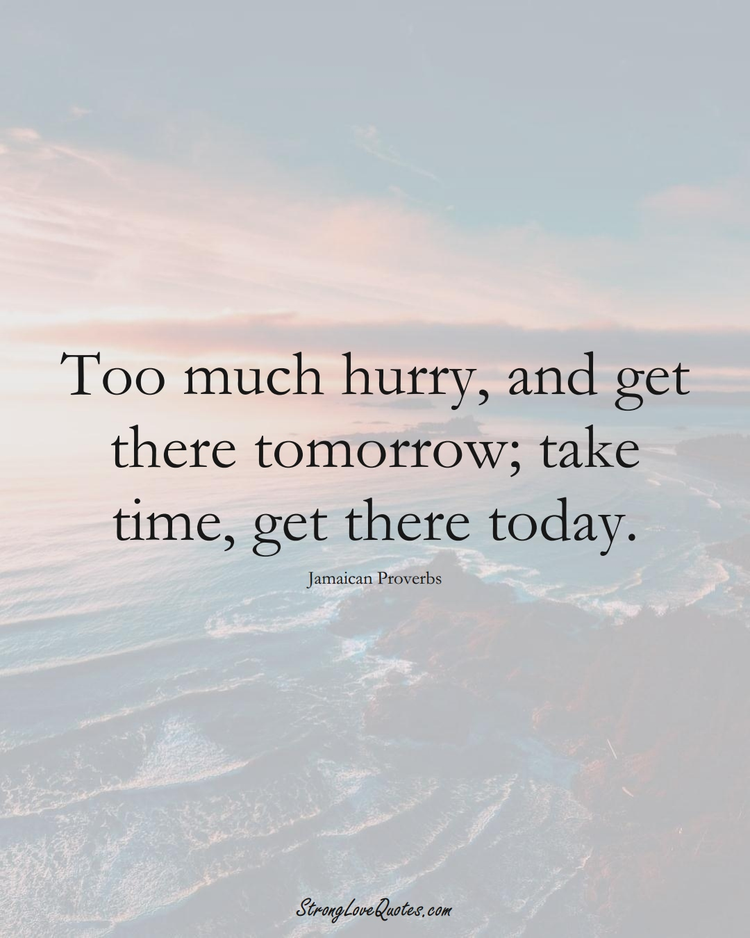 Too much hurry, and get there tomorrow; take time, get there today. (Jamaican Sayings);  #CaribbeanSayings