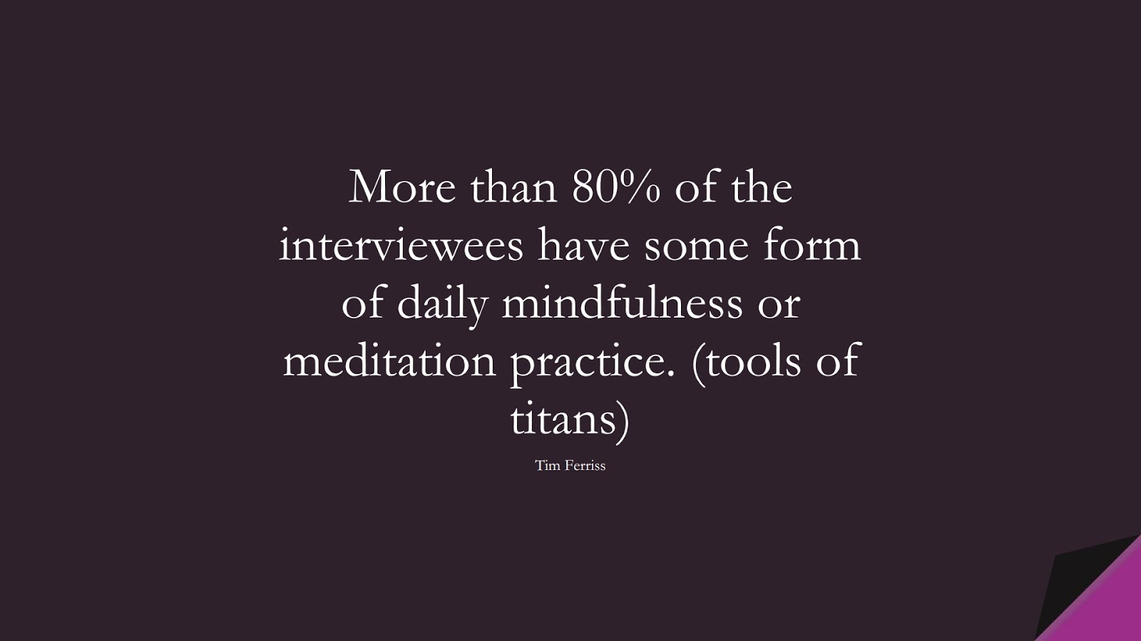 More than 80% of the interviewees have some form of daily mindfulness or meditation practice. (tools of titans) (Tim Ferriss);  #TimFerrissQuotes