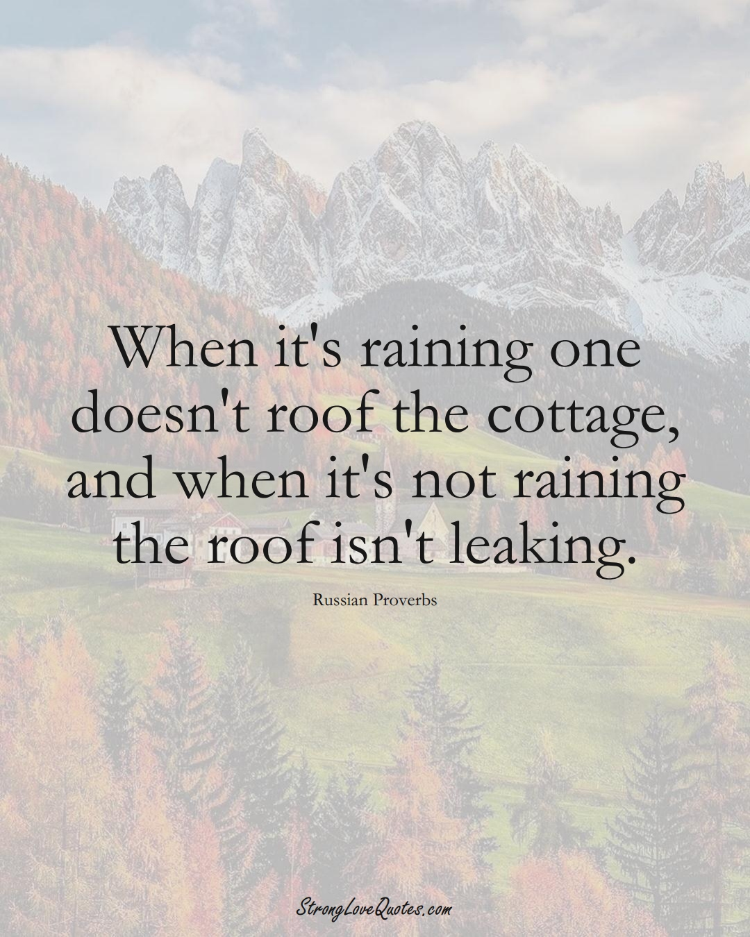 When it's raining one doesn't roof the cottage, and when it's not raining the roof isn't leaking. (Russian Sayings);  #AsianSayings