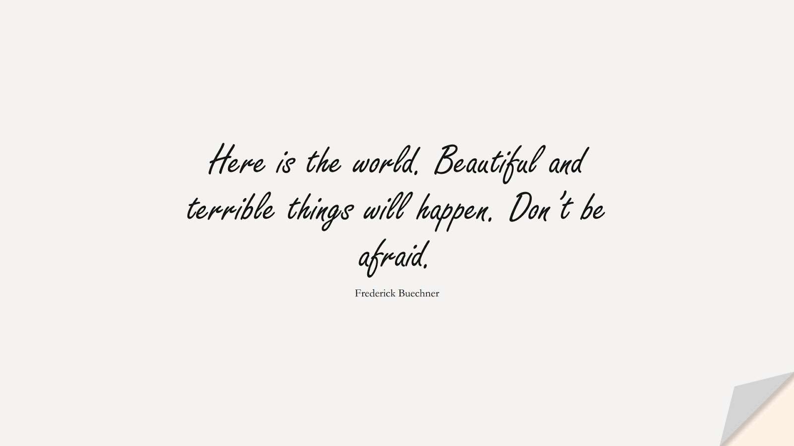 Here is the world. Beautiful and terrible things will happen. Don't be afraid. (Frederick Buechner);  #FearQuotes