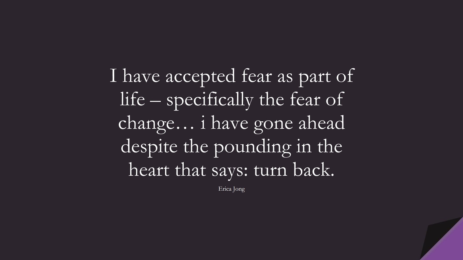 I have accepted fear as part of life – specifically the fear of change… i have gone ahead despite the pounding in the heart that says: turn back. (Erica Jong);  #FearQuotes