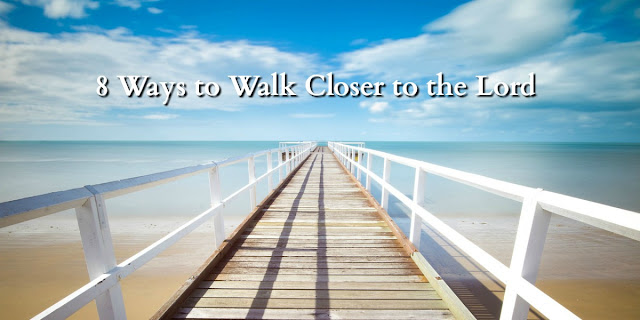 8 Ways to Walk Closer to the Lord