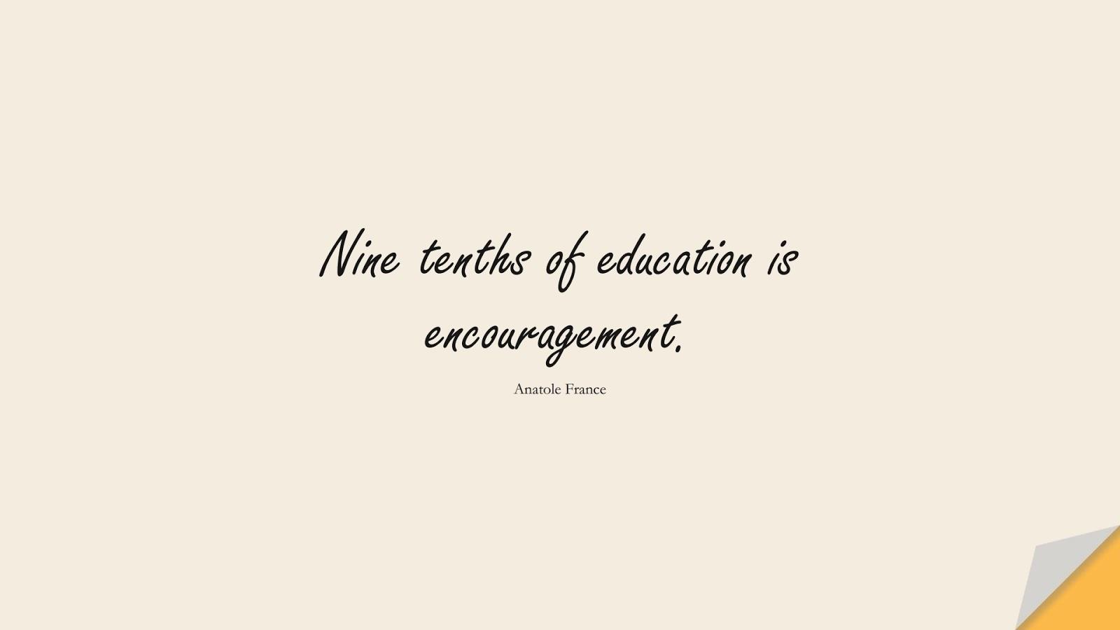 Nine tenths of education is encouragement. (Anatole France);  #ShortQuotes