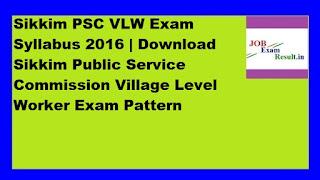 Sikkim PSC VLW Exam Syllabus 2016 | Download Sikkim Public Service Commission Village Level Worker Exam Pattern
