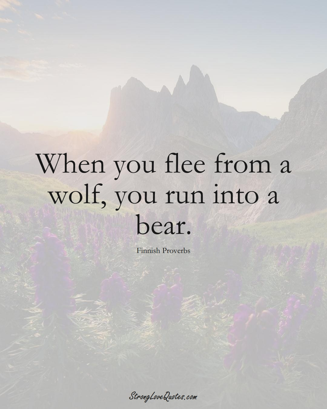 When you flee from a wolf, you run into a bear. (Finnish Sayings);  #EuropeanSayings