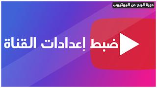 ضبط إعدادات قناة اليوتيوب بإحترافية