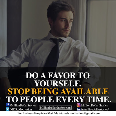 DO A FAVOR TO YOURSELF. STOP BEING AVAILABLE TO PEOPLE EVERY TIME.