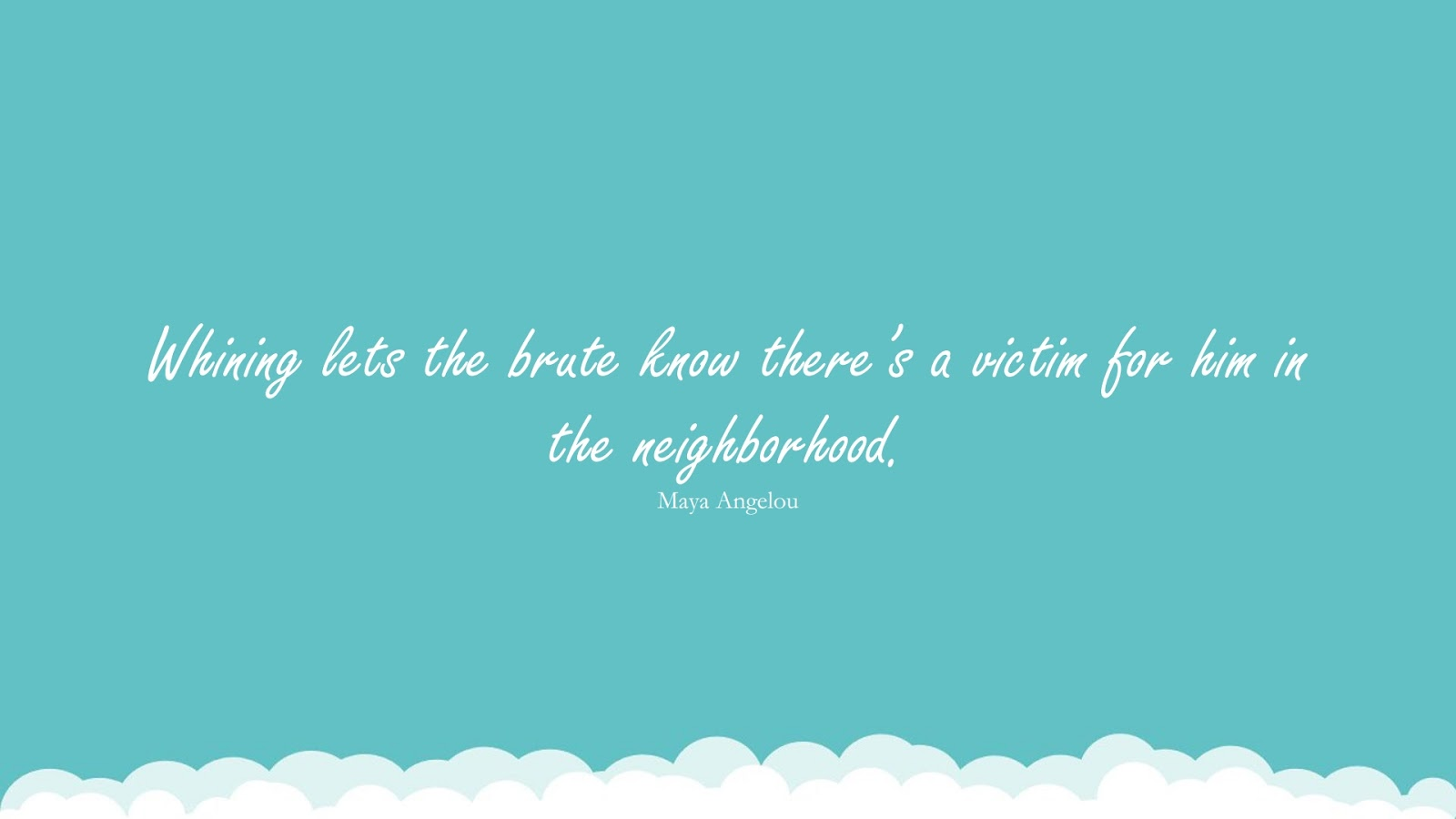 Whining lets the brute know there's a victim for him in the neighborhood. (Maya Angelou);  #MayaAngelouQuotesandSayings