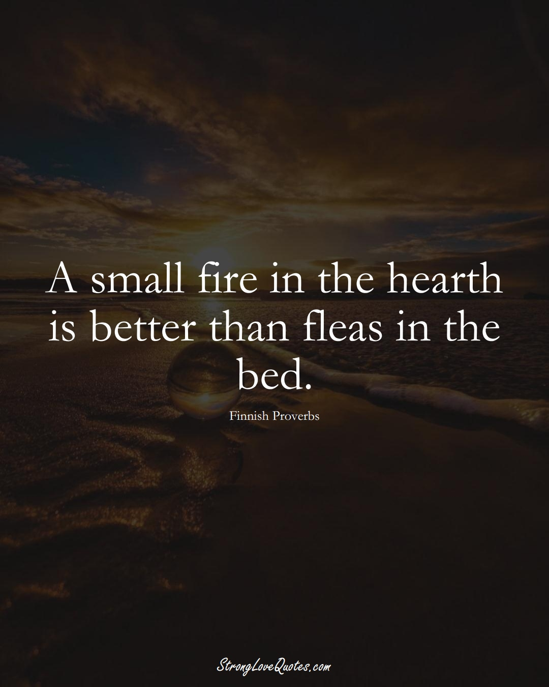 A small fire in the hearth is better than fleas in the bed. (Finnish Sayings);  #EuropeanSayings