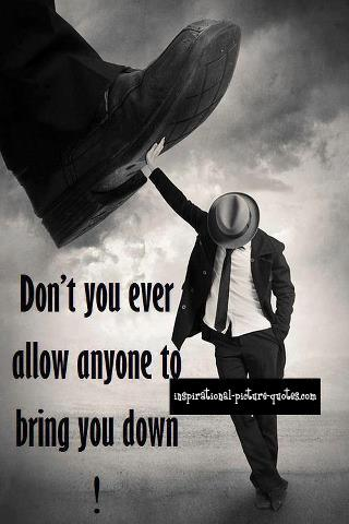 Dont You Ever Allow Anyone To Bring You Down The Best Quotes Picture