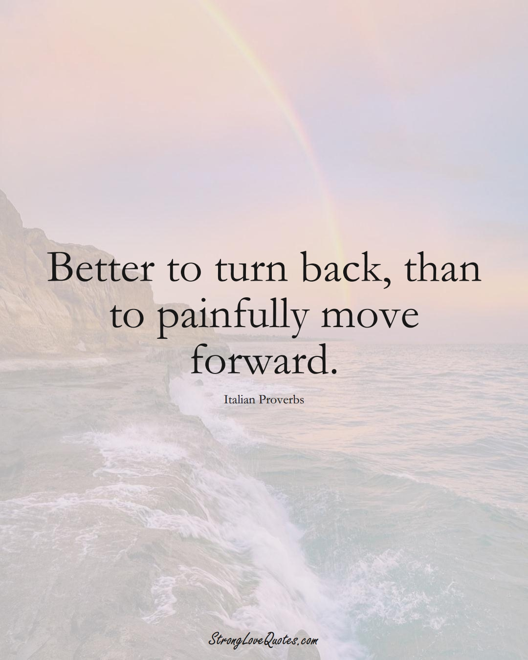 Better to turn back, than to painfully move forward. (Italian Sayings);  #EuropeanSayings